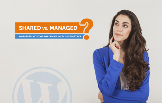 Shared Vs. Managed WordPress Hosting: Which One Should You Opt For?