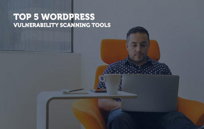 Top 5 WordPress Vulnerability Scanning Tools